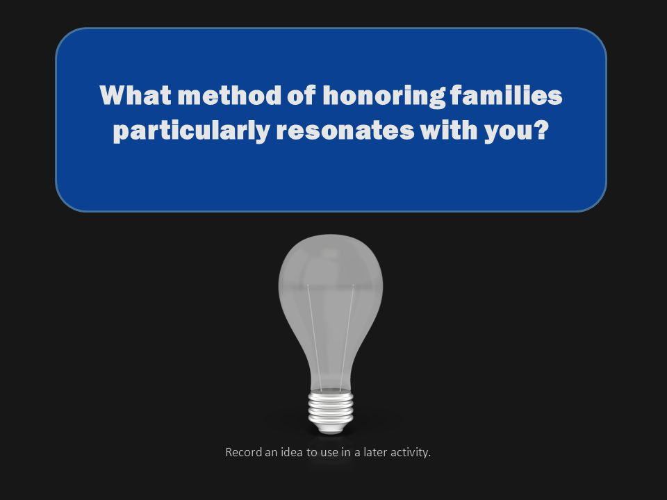 What method of honoring families particularly resonates with you? Record an idea to use in a later activity.