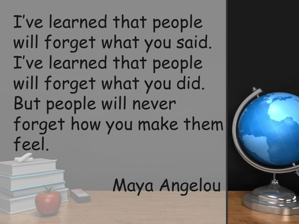 Ive learned that people will forget what you said. Ive learned that people will forget what you did. But people will never forget how you make them fe