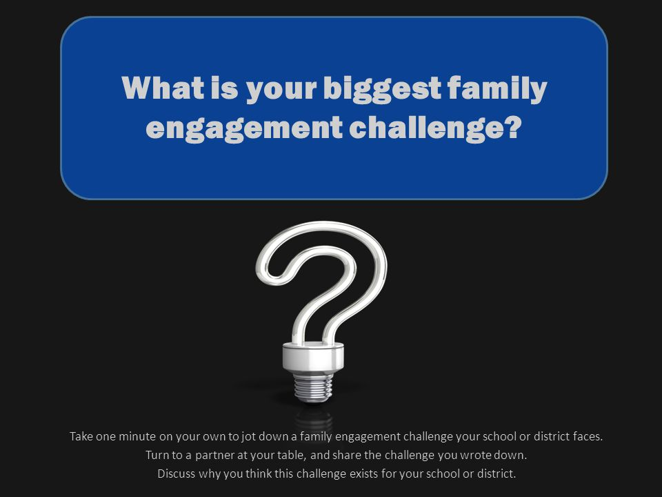 What is your biggest family engagement challenge? Take one minute on your own to jot down a family engagement challenge your school or district faces.