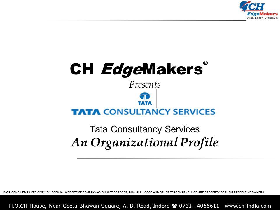 H.O.CH House, Near Geeta Bhawan Square, A. B. Road, Indore 0731– 4066611 www.ch-india.com Presents Tata Consultancy Services An Organizational Profile