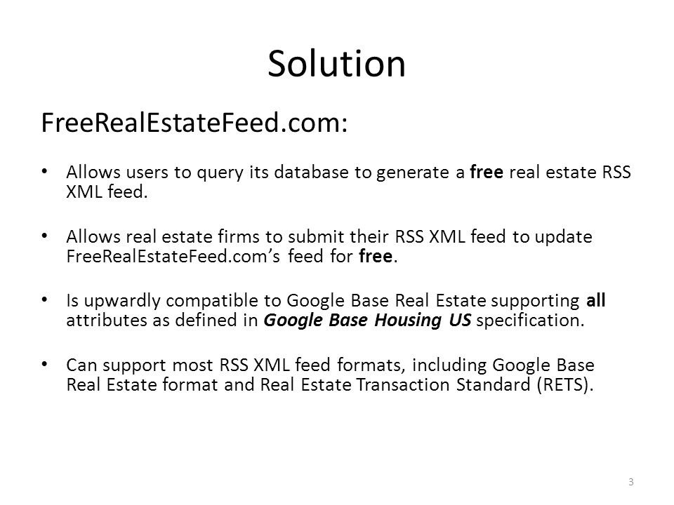 Solution FreeRealEstateFeed.com: Allows users to query its database to generate a free real estate RSS XML feed. Allows real estate firms to submit th