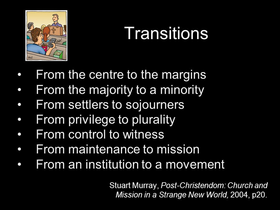 Transitions From the centre to the margins From the majority to a minority From settlers to sojourners From privilege to plurality From control to witness From maintenance to mission From an institution to a movement Stuart Murray, Post-Christendom: Church and Mission in a Strange New World, 2004, p20.