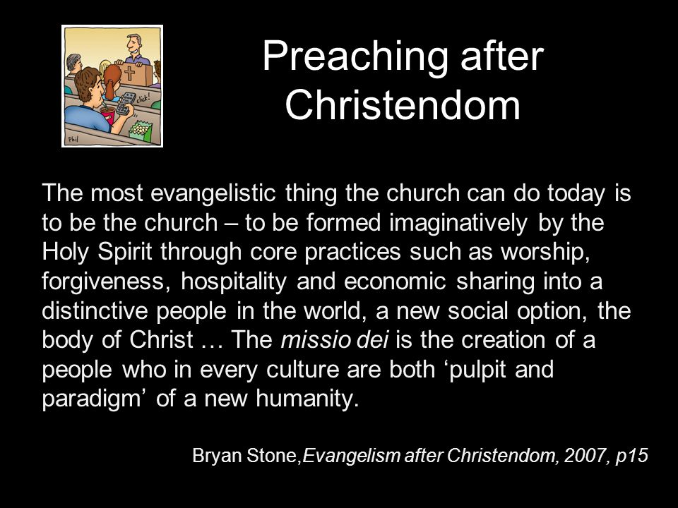 Preaching after Christendom The most evangelistic thing the church can do today is to be the church – to be formed imaginatively by the Holy Spirit through core practices such as worship, forgiveness, hospitality and economic sharing into a distinctive people in the world, a new social option, the body of Christ … The missio dei is the creation of a people who in every culture are both pulpit and paradigm of a new humanity.