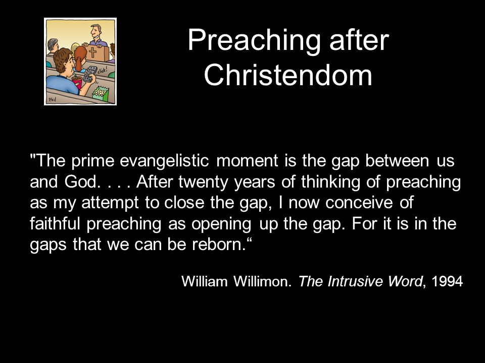 Preaching after Christendom The prime evangelistic moment is the gap between us and God....