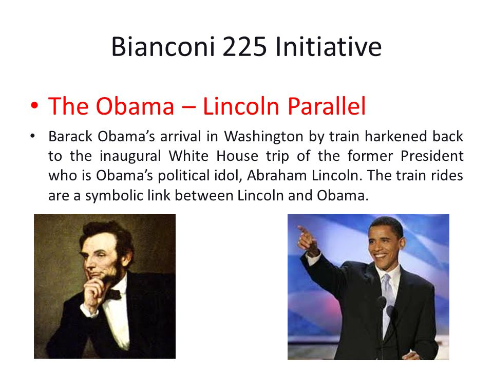 Bianconi 225 Initiative The Obama – Lincoln Parallel Barack Obamas arrival in Washington by train harkened back to the inaugural White House trip of the former President who is Obamas political idol, Abraham Lincoln.
