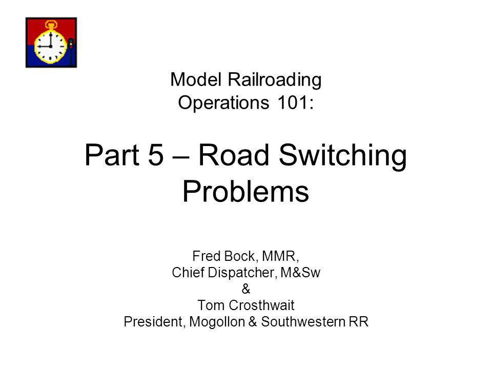 Model Railroading Operations 101: Part 5 – Road Switching Problems Fred Bock, MMR, Chief Dispatcher, M&Sw & Tom Crosthwait President, Mogollon & South