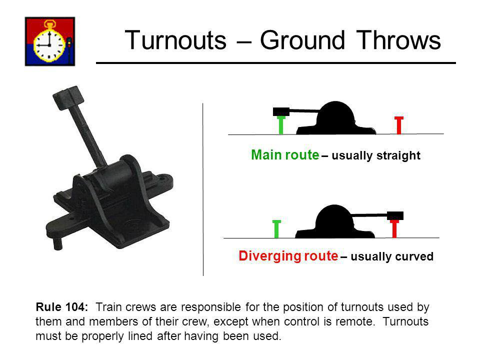 Turnouts – Ground Throws Main route – usually straight Diverging route – usually curved Rule 104: Train crews are responsible for the position of turn