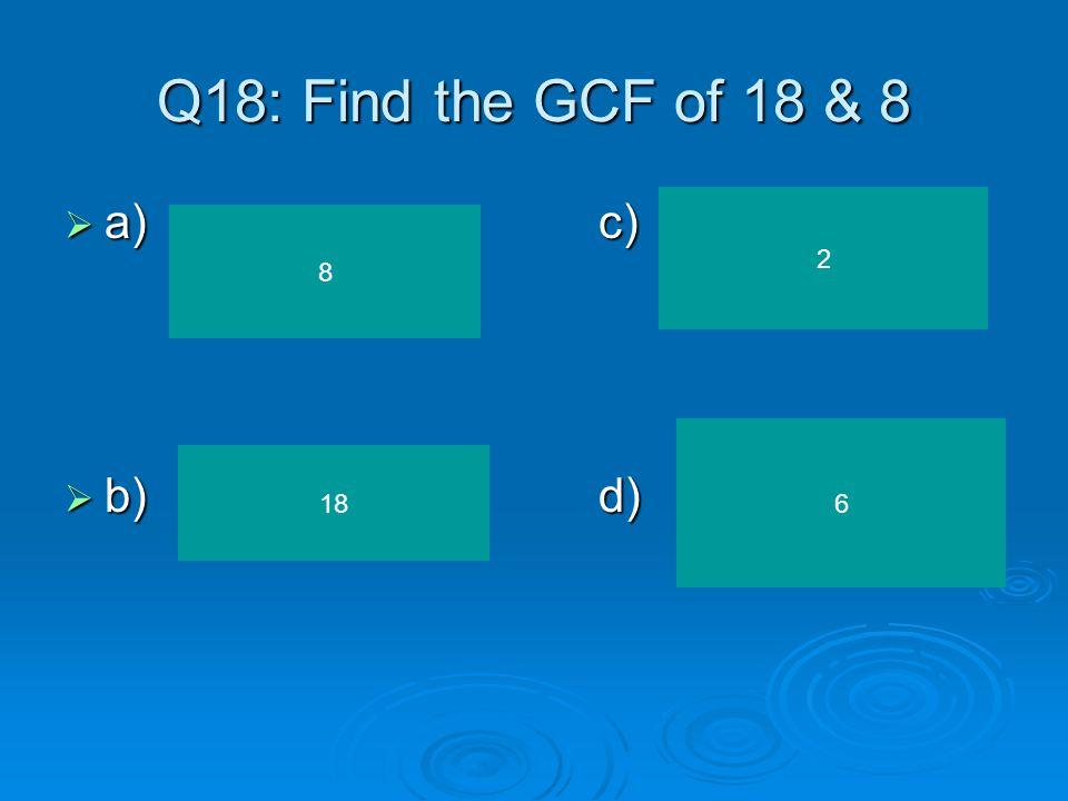 Q17: Find the GCF of 20 & 35 a)c) a)c) b)d) b)d) 20 35 5 4