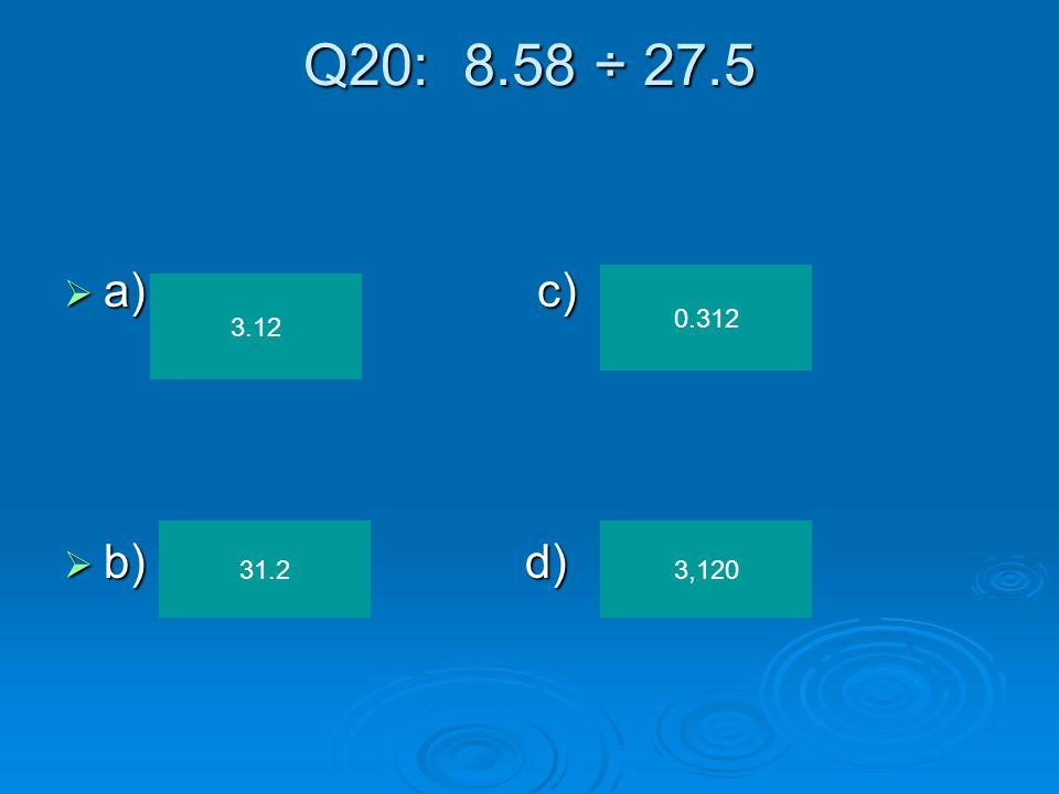 Q19: 2.365 ÷ 0.05 a)c) a)c) b)d) b)d) 47.3 47,300 473 4.73
