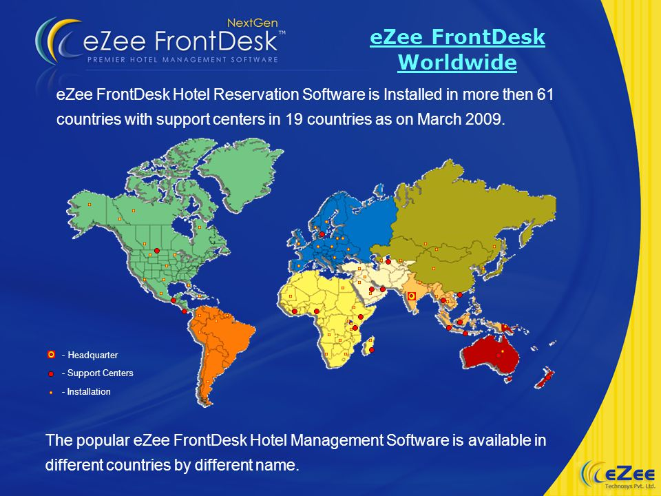 eZee FrontDesk Hotel Reservation Software is Installed in more then 61 countries with support centers in 19 countries as on March 2009.