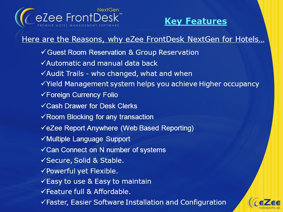 Key Features Here are the Reasons, why eZee FrontDesk NextGen for Hotels… Guest Room Reservation & Group Reservation Automatic and manual data back Audit Trails - who changed, what and when Yield Management system helps you achieve Higher occupancy Foreign Currency Folio Cash Drawer for Desk Clerks Room Blocking for any transaction eZee Report Anywhere (Web Based Reporting) Multiple Language Support Can Connect on N number of systems Secure, Solid & Stable.
