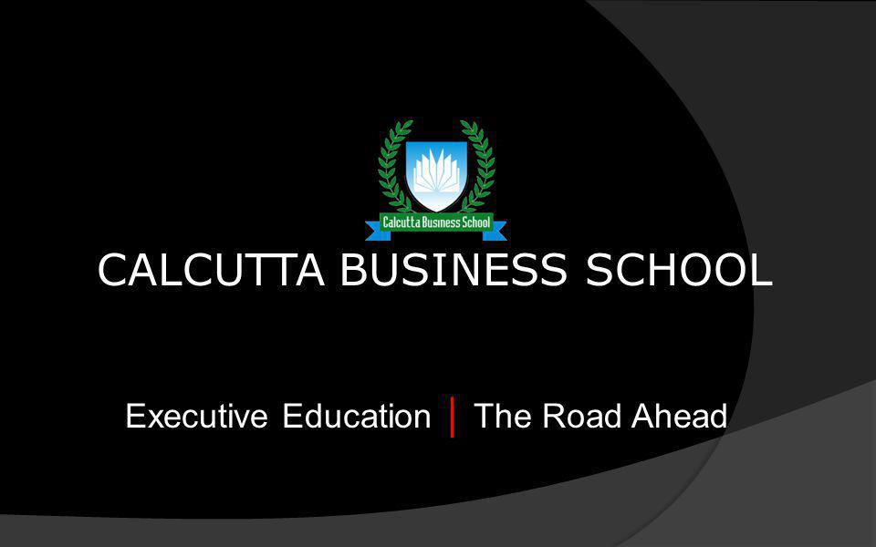 CALCUTTA BUSINESS SCHOOL Executive Education The Road Ahead