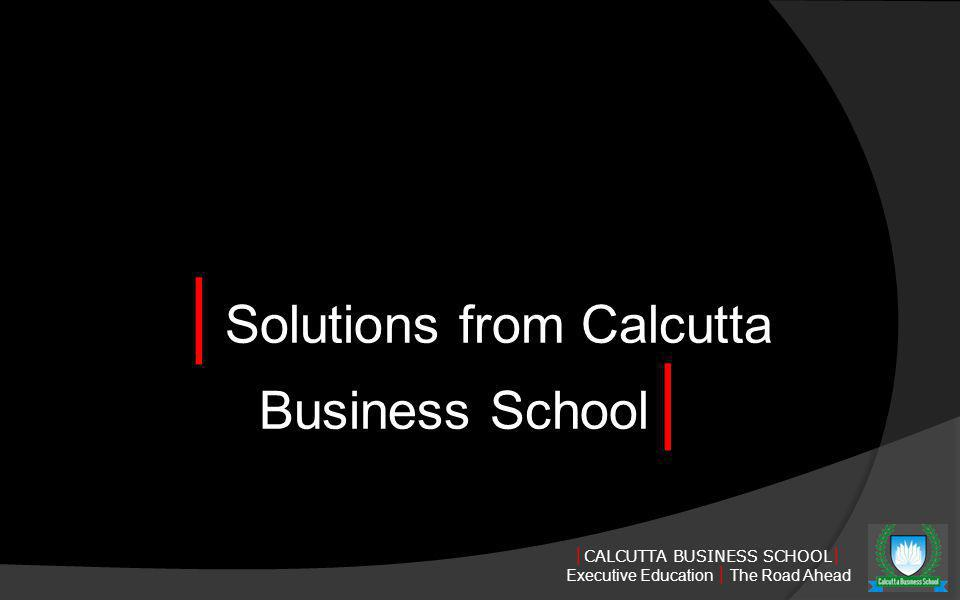 CALCUTTA BUSINESS SCHOOL Executive Education The Road Ahead Solutions from Calcutta Business School