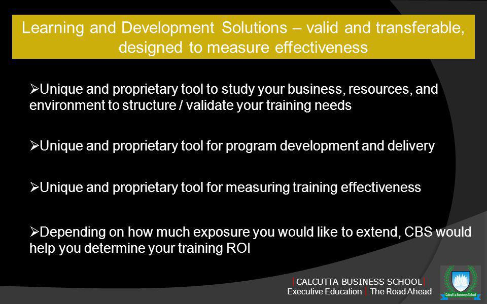 CALCUTTA BUSINESS SCHOOL Executive Education The Road Ahead Learning and Development Solutions – valid and transferable, designed to measure effectiveness Unique and proprietary tool to study your business, resources, and environment to structure / validate your training needs Unique and proprietary tool for program development and delivery Unique and proprietary tool for measuring training effectiveness Depending on how much exposure you would like to extend, CBS would help you determine your training ROI