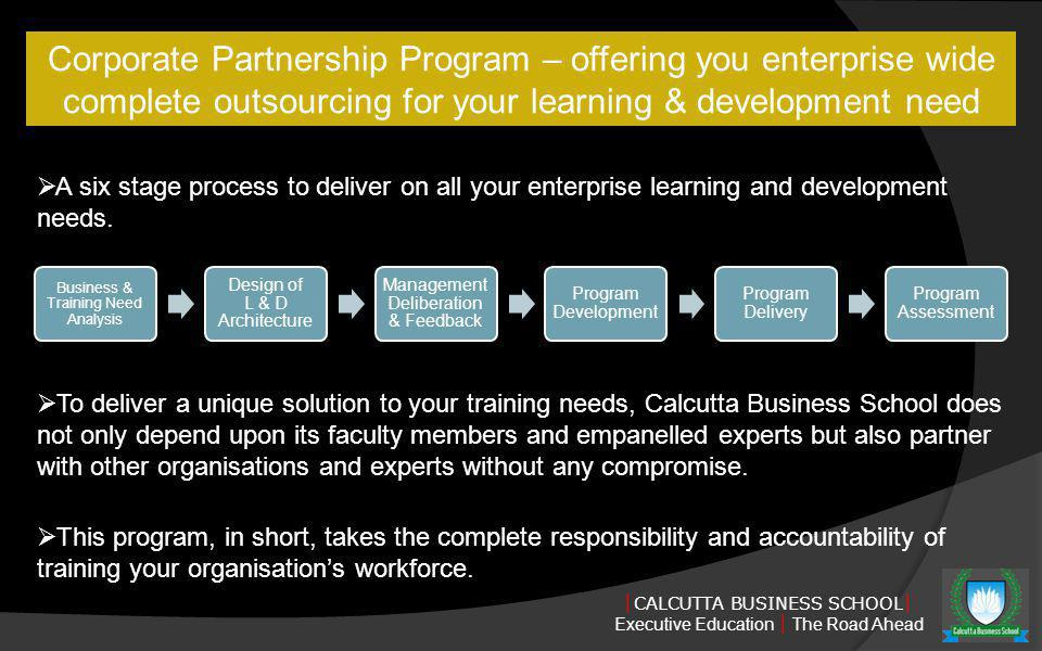 CALCUTTA BUSINESS SCHOOL Executive Education The Road Ahead Corporate Partnership Program – offering you enterprise wide complete outsourcing for your learning & development need Business & Training Need Analysis Design of L & D Architecture Management Deliberation & Feedback Program Development Program Delivery Program Assessment A six stage process to deliver on all your enterprise learning and development needs.