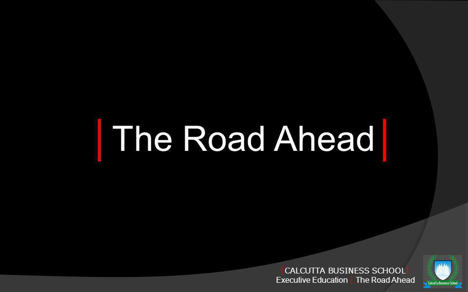 CALCUTTA BUSINESS SCHOOL Executive Education The Road Ahead The Road Ahead