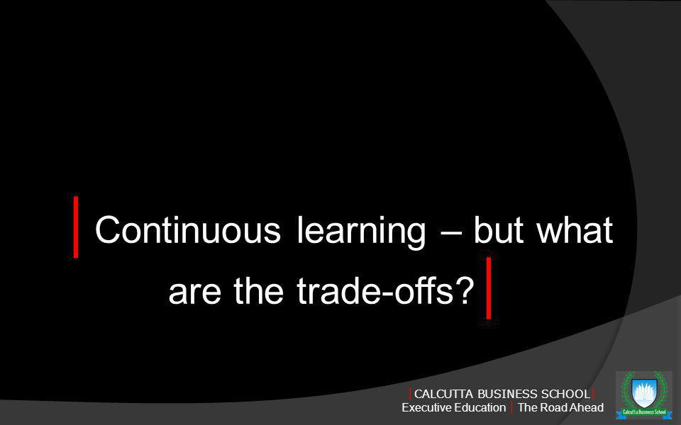 CALCUTTA BUSINESS SCHOOL Executive Education The Road Ahead Continuous learning – but what are the trade-offs