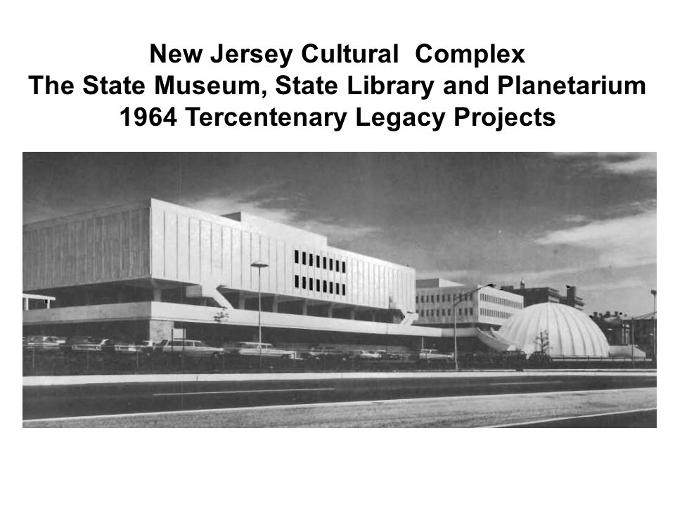 New Jersey Cultural Complex The State Museum, State Library and Planetarium 1964 Tercentenary Legacy Projects