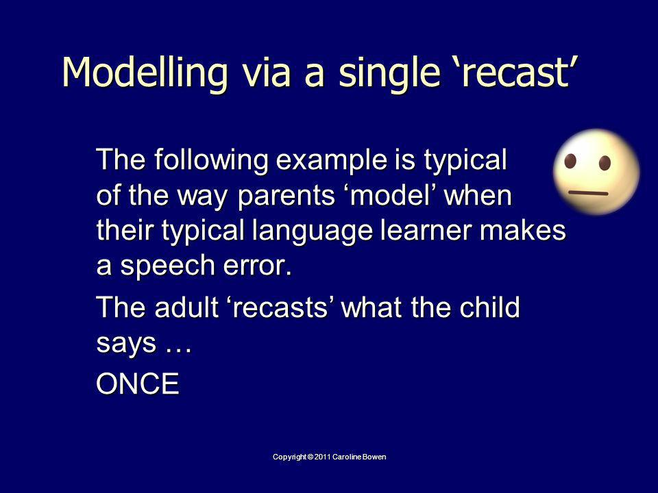 Modelling via a single recast The following example is typical of the way parents model when their typical language learner makes a speech error.