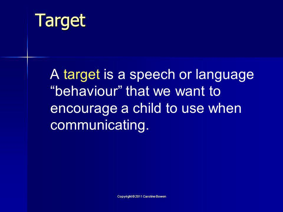 A target is a speech or language behaviour that we want to encourage a child to use when communicating.