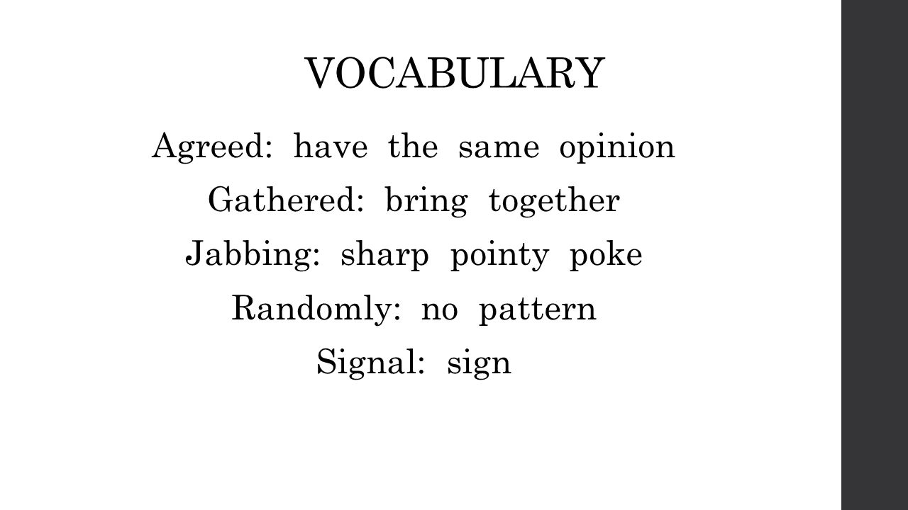 VOCABULARY Agreed: have the same opinion Gathered: bring together Jabbing: sharp pointy poke Randomly: no pattern Signal: sign