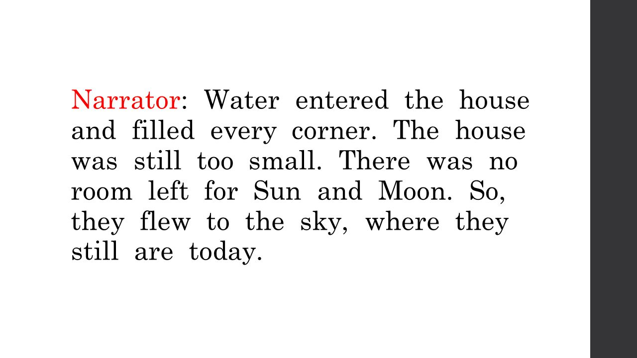 Narrator: Water entered the house and filled every corner. The house was still too small. There was no room left for Sun and Moon. So, they flew to th