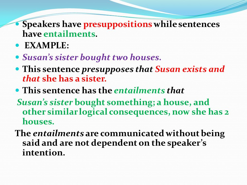 Presupposition is not the same as entailment.It fails with the negation of the entailing sentence.Is not the speaker s and hearers beliefs. (Cruse,200
