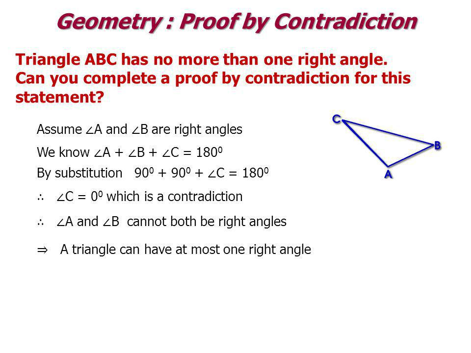 Geometry : Proof by Contradiction Triangle ABC has no more than one right angle. Can you complete a proof by contradiction for this statement? Assume