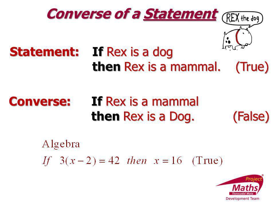Statement:If Rex is a dog then Rex is a mammal. (True) Converse of a Statement Converse:If Rex is a mammal then Rex is a Dog. (False)