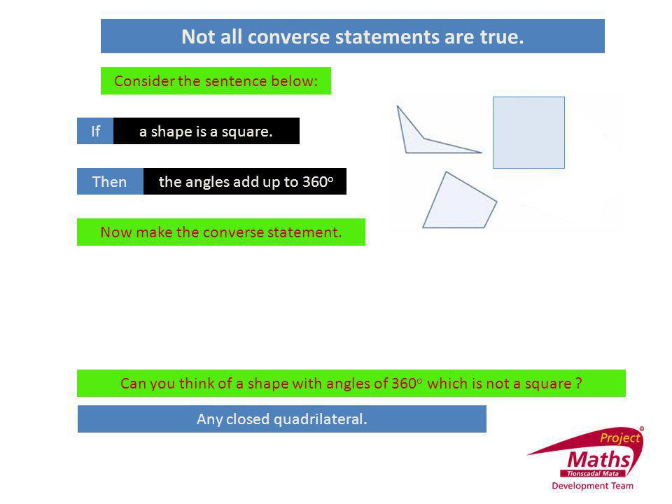 Not all converse statements are true. Consider the sentence below: Ifa shape is a square Thenthe angles add up to 360 o Now make the converse statemen