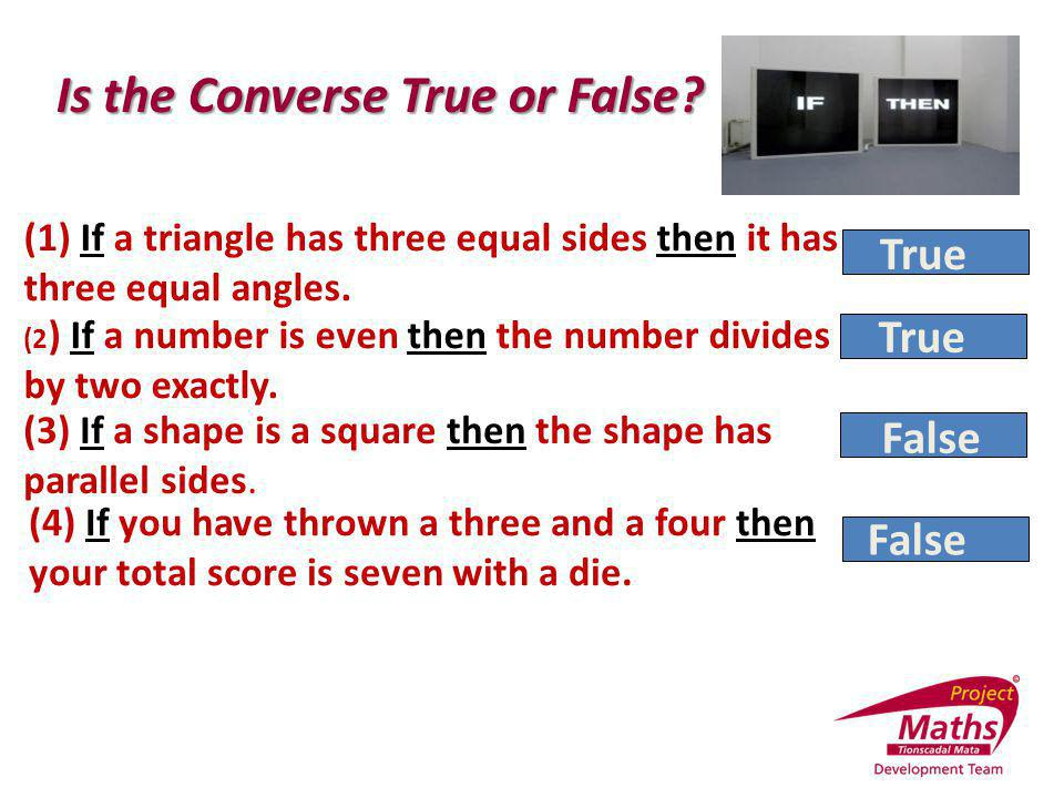 (1) If a triangle has three equal sides then it has three equal angles. (2 ) If a number is even then the number divides by two exactly. (4) If you ha