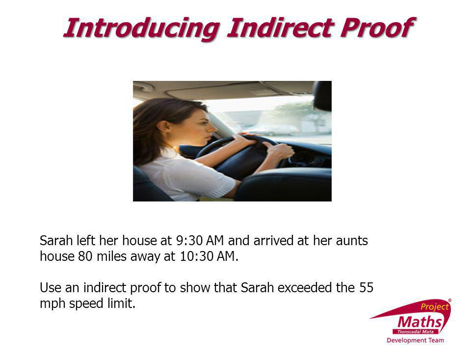 Sarah left her house at 9:30 AM and arrived at her aunts house 80 miles away at 10:30 AM. Use an indirect proof to show that Sarah exceeded the 55 mph