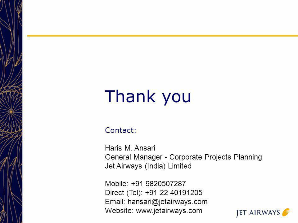 Thank you Contact: Haris M. Ansari General Manager - Corporate Projects Planning Jet Airways (India) Limited Mobile: +91 9820507287 Direct (Tel): +91
