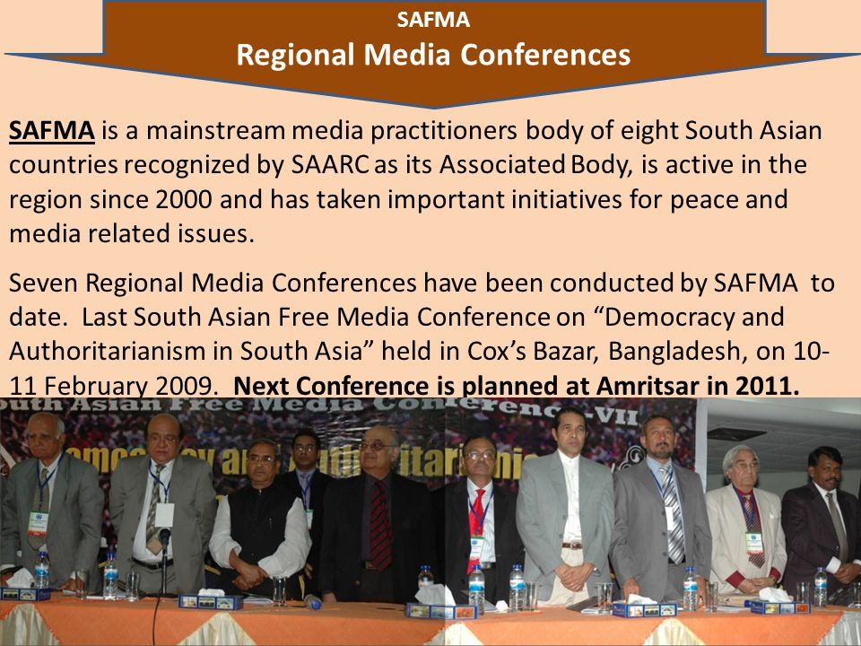 10 SAFMA is a mainstream media practitioners body of eight South Asian countries recognized by SAARC as its Associated Body, is active in the region since 2000 and has taken important initiatives for peace and media related issues.