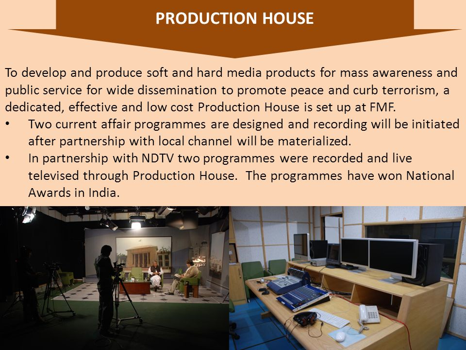 19 To develop and produce soft and hard media products for mass awareness and public service for wide dissemination to promote peace and curb terrorism, a dedicated, effective and low cost Production House is set up at FMF.