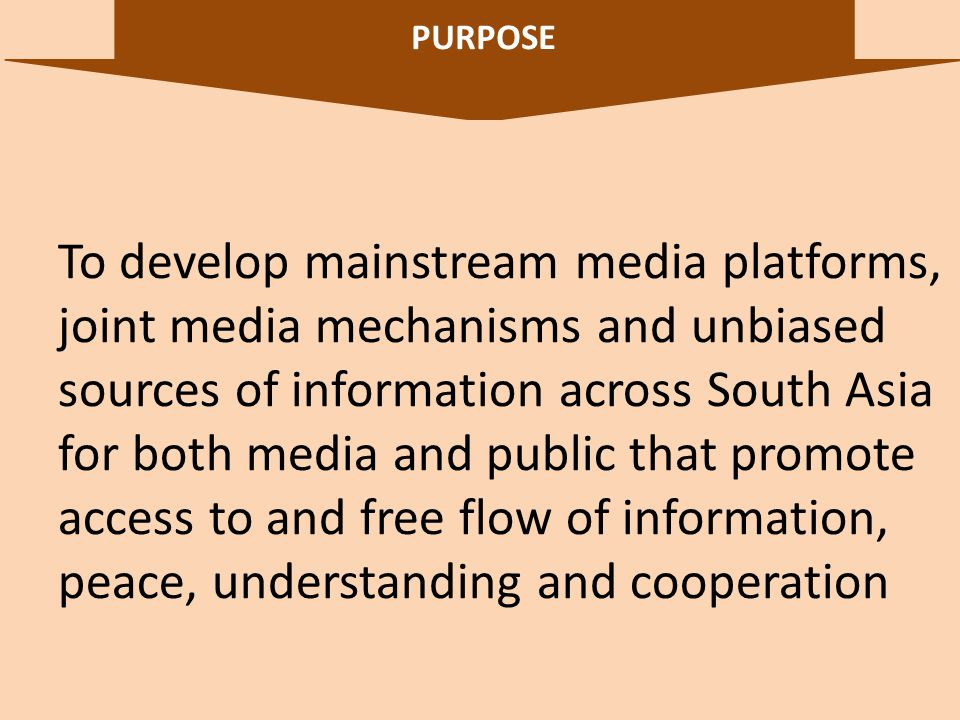 PURPOSE 5 To develop mainstream media platforms, joint media mechanisms and unbiased sources of information across South Asia for both media and public that promote access to and free flow of information, peace, understanding and cooperation
