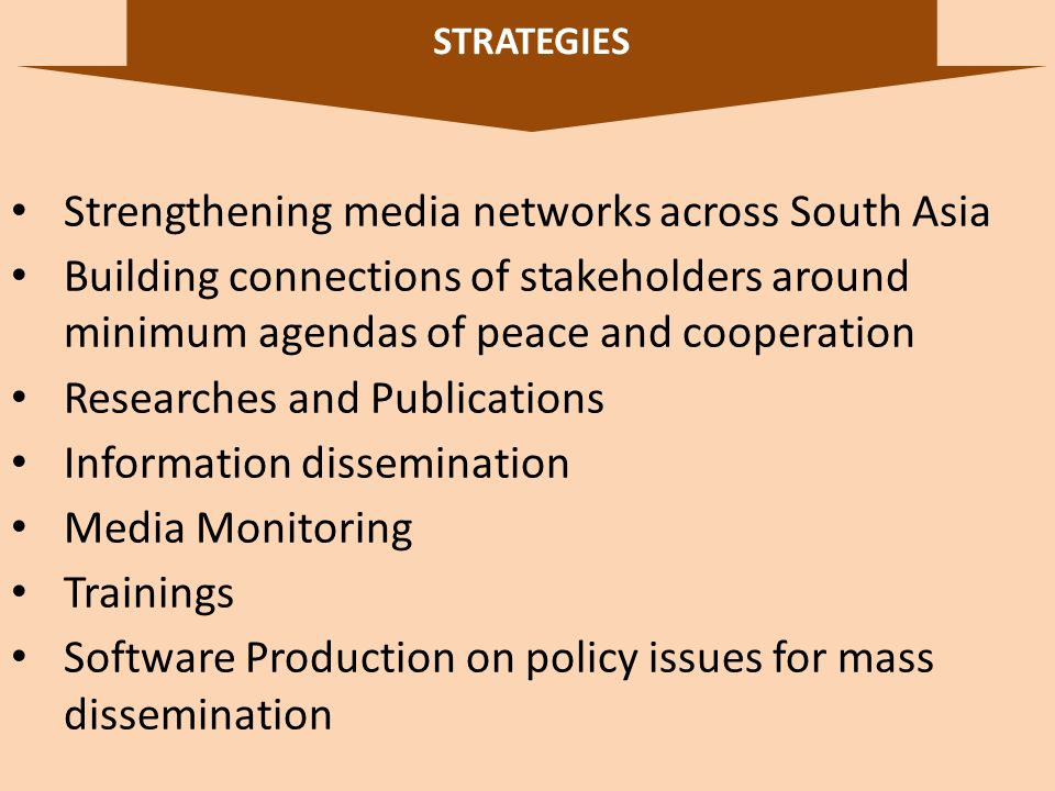 STRATEGIES 7 Strengthening media networks across South Asia Building connections of stakeholders around minimum agendas of peace and cooperation Researches and Publications Information dissemination Media Monitoring Trainings Software Production on policy issues for mass dissemination