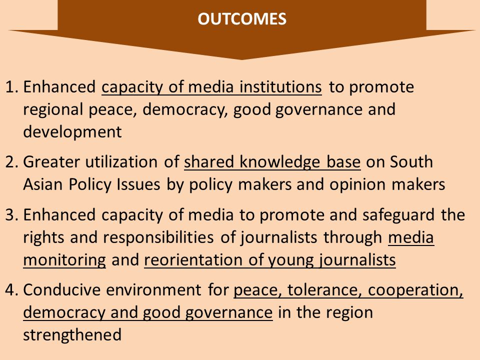 OUTCOMES 8 1.Enhanced capacity of media institutions to promote regional peace, democracy, good governance and development 2.Greater utilization of shared knowledge base on South Asian Policy Issues by policy makers and opinion makers 3.Enhanced capacity of media to promote and safeguard the rights and responsibilities of journalists through media monitoring and reorientation of young journalists 4.Conducive environment for peace, tolerance, cooperation, democracy and good governance in the region strengthened