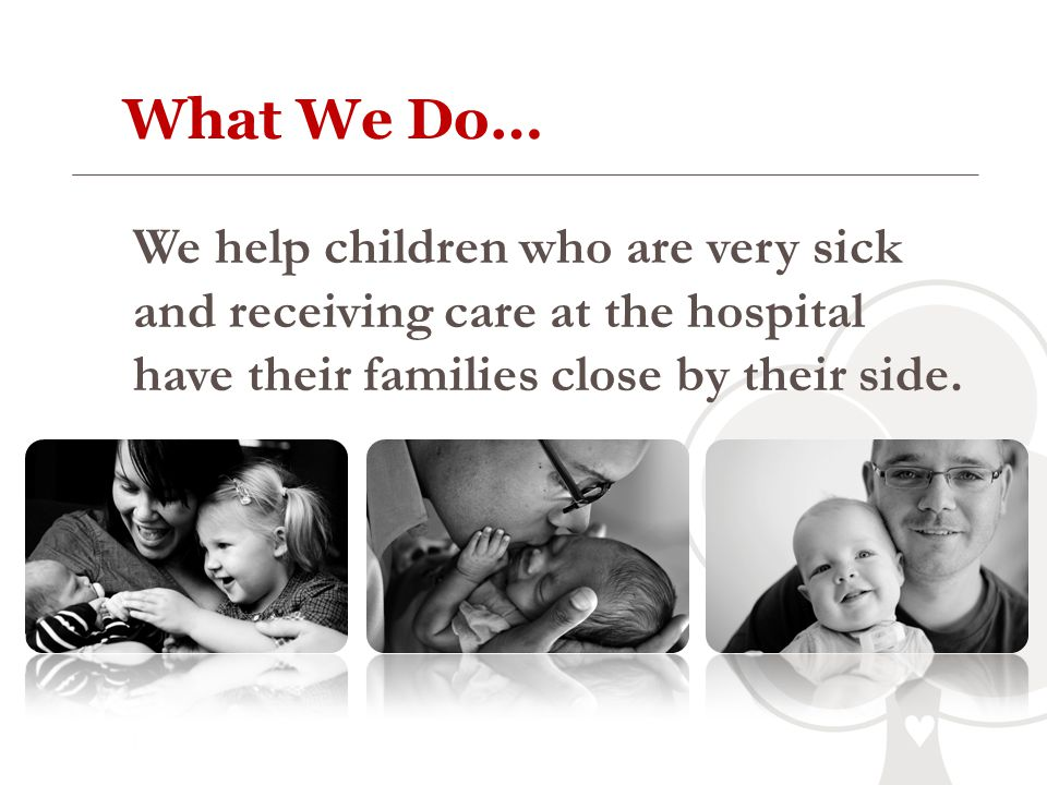 What We Do… We help children who are very sick and receiving care at the hospital have their families close by their side.