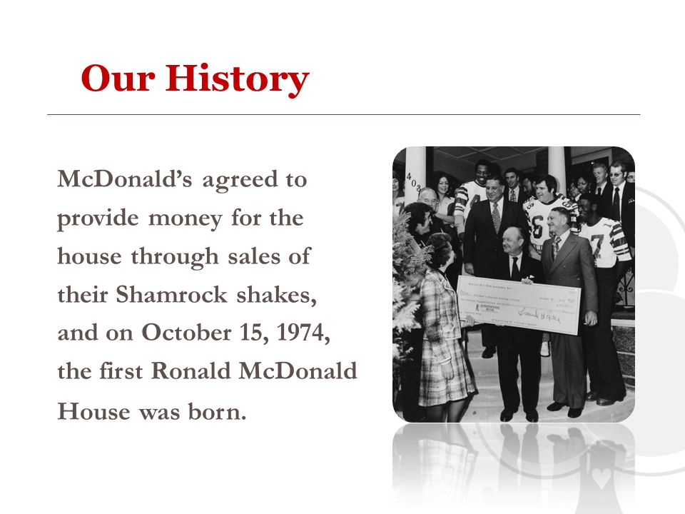 Our History McDonalds agreed to provide money for the house through sales of their Shamrock shakes, and on October 15, 1974, the first Ronald McDonald