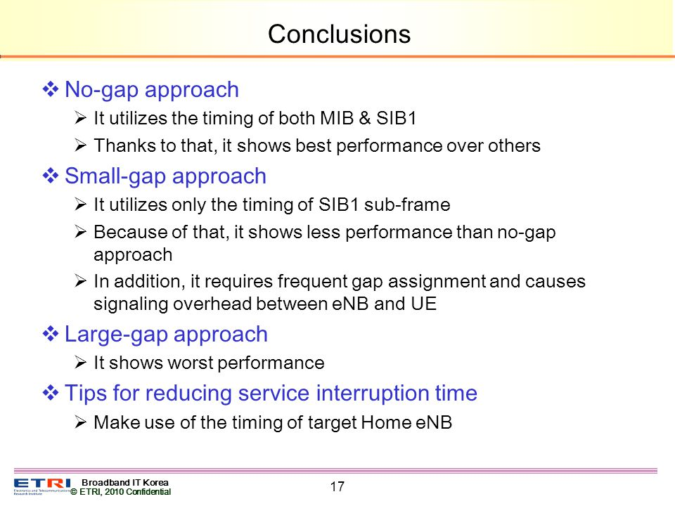 Broadband IT Korea © ETRI, 2010 Confidential 17 Conclusions No-gap approach It utilizes the timing of both MIB & SIB1 Thanks to that, it shows best performance over others Small-gap approach It utilizes only the timing of SIB1 sub-frame Because of that, it shows less performance than no-gap approach In addition, it requires frequent gap assignment and causes signaling overhead between eNB and UE Large-gap approach It shows worst performance Tips for reducing service interruption time Make use of the timing of target Home eNB