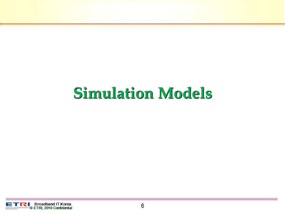 Broadband IT Korea © ETRI, 2010 Confidential 6 Simulation Models