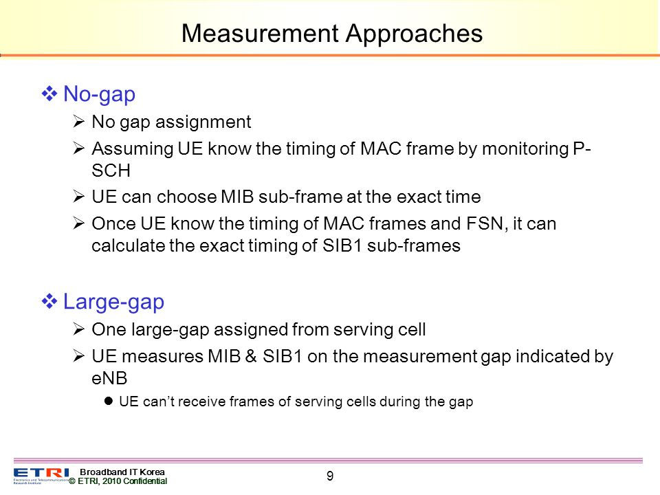 Broadband IT Korea © ETRI, 2010 Confidential 9 Measurement Approaches No-gap No gap assignment Assuming UE know the timing of MAC frame by monitoring P- SCH UE can choose MIB sub-frame at the exact time Once UE know the timing of MAC frames and FSN, it can calculate the exact timing of SIB1 sub-frames Large-gap One large-gap assigned from serving cell UE measures MIB & SIB1 on the measurement gap indicated by eNB UE cant receive frames of serving cells during the gap