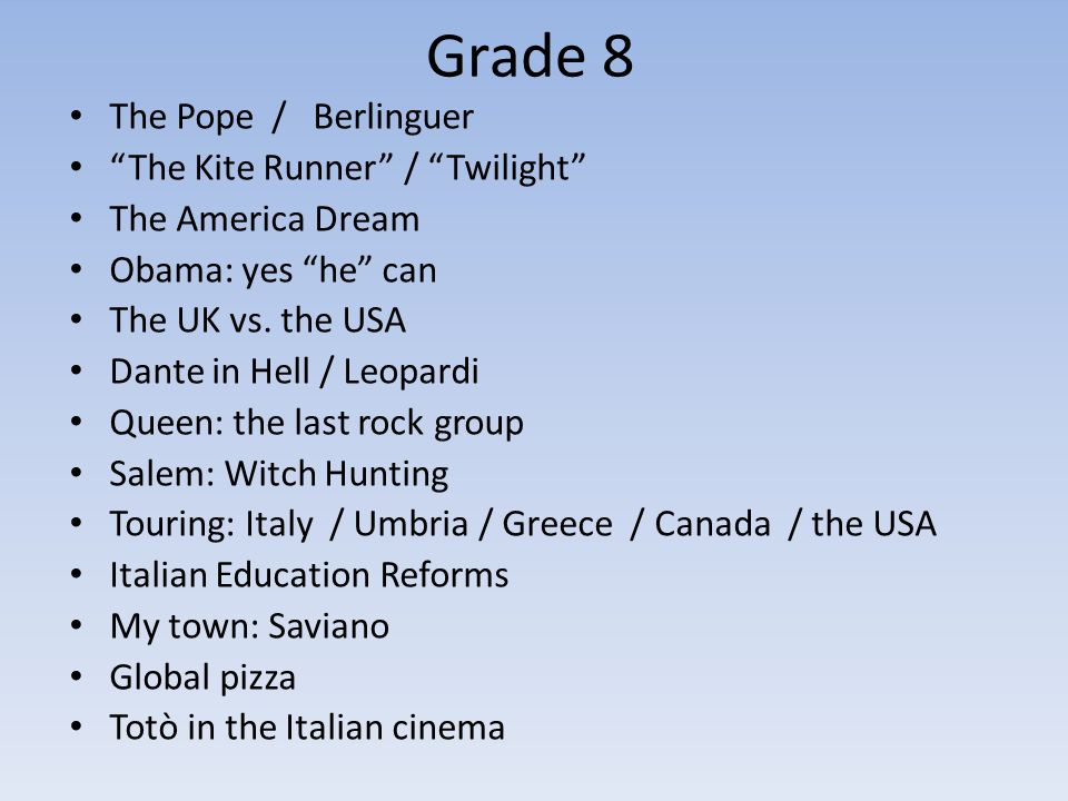 Grade 8 The Pope / Berlinguer The Kite Runner / Twilight The America Dream Obama: yes he can The UK vs. the USA Dante in Hell / Leopardi Queen: the la