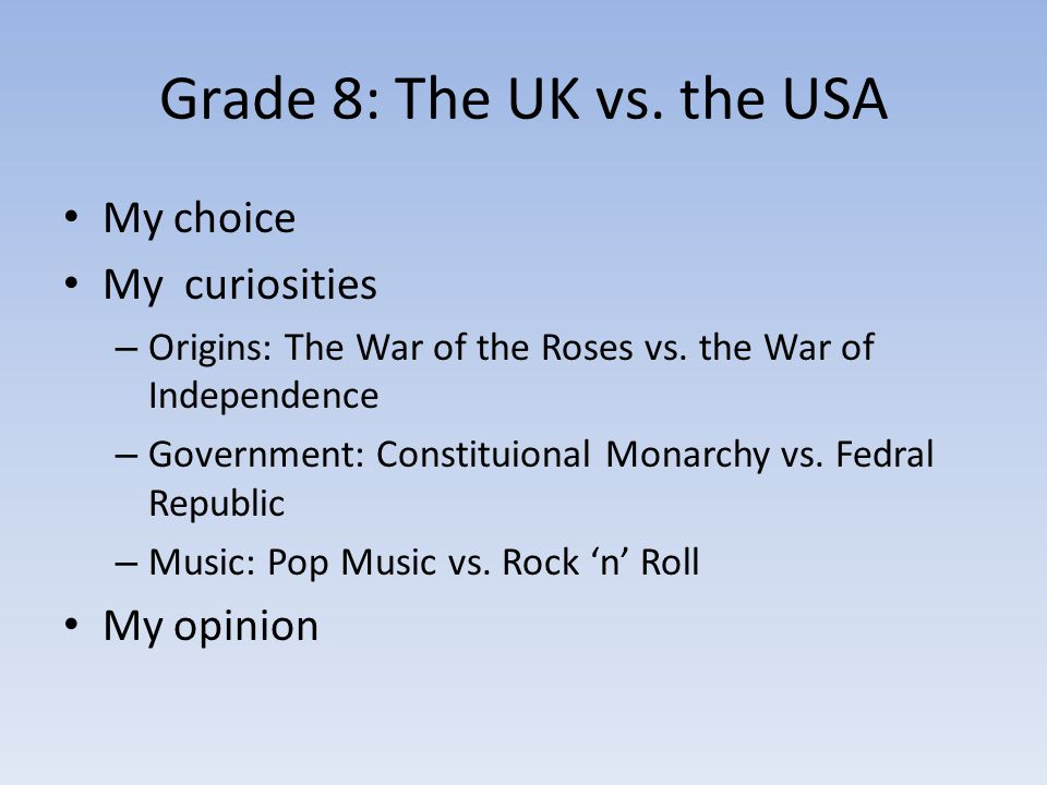 Grade 8: The UK vs. the USA My choice My curiosities – Origins: The War of the Roses vs. the War of Independence – Government: Constituional Monarchy