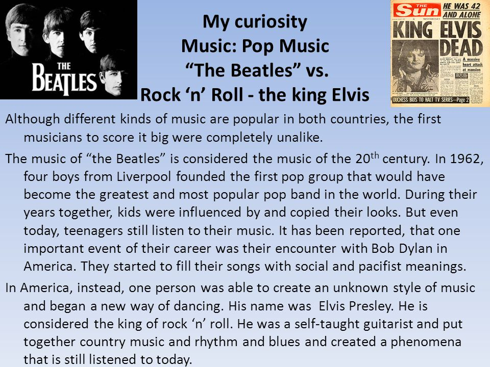 My curiosity Music: Pop Music The Beatles vs. Rock n Roll - the king Elvis Although different kinds of music are popular in both countries, the first