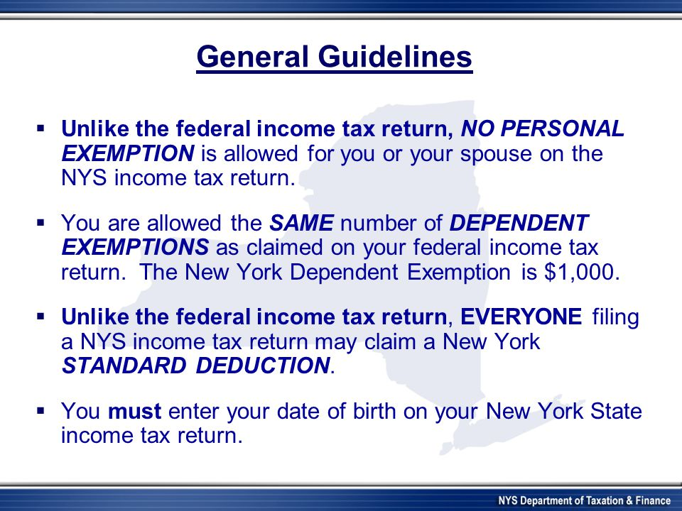 General Guidelines Unlike the federal income tax return, NO PERSONAL EXEMPTION is allowed for you or your spouse on the NYS income tax return.