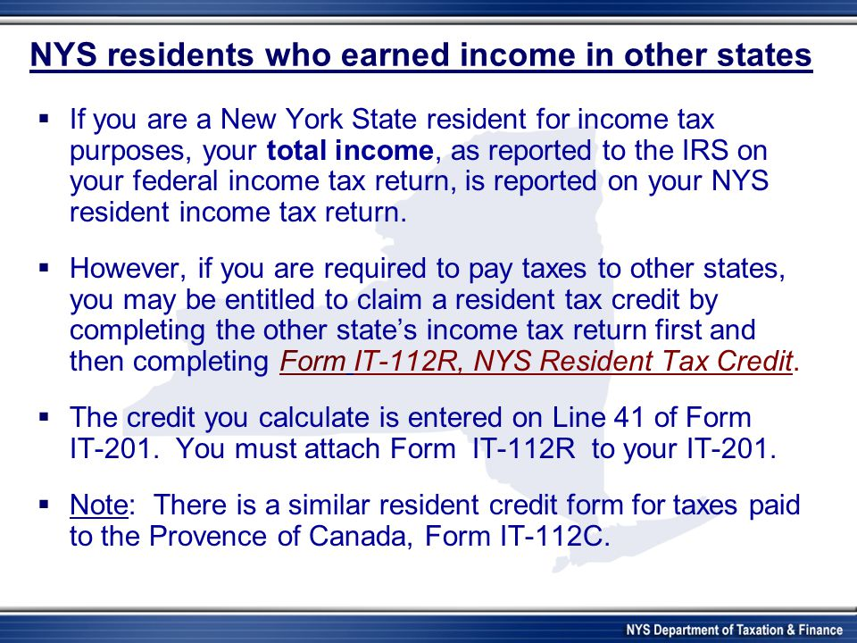 NYS residents who earned income in other states If you are a New York State resident for income tax purposes, your total income, as reported to the IRS on your federal income tax return, is reported on your NYS resident income tax return.
