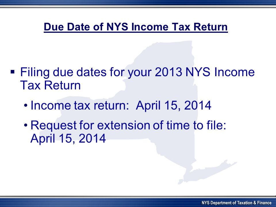 Due Date of NYS Income Tax Return Filing due dates for your 2013 NYS Income Tax Return Income tax return: April 15, 2014 Request for extension of time to file: April 15, 2014