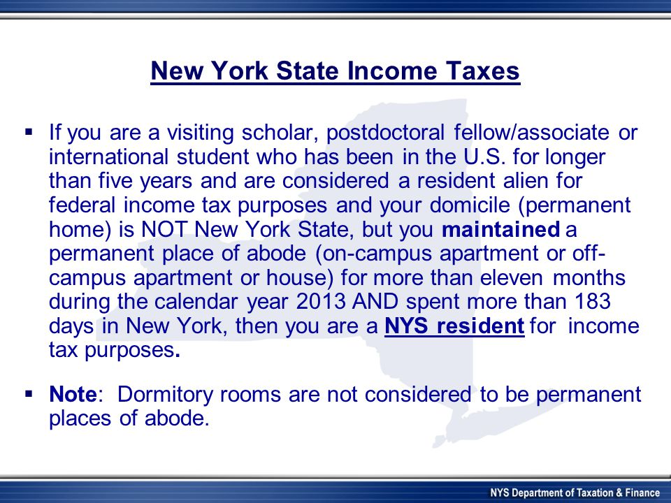 New York State Income Taxes If you are a visiting scholar, postdoctoral fellow/associate or international student who has been in the U.S.
